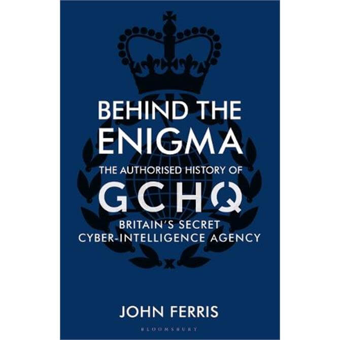 Behind the Enigma: The Authorised History of GCHQ, Britain's Secret Cyber-Intelligence Agency (Hardback)