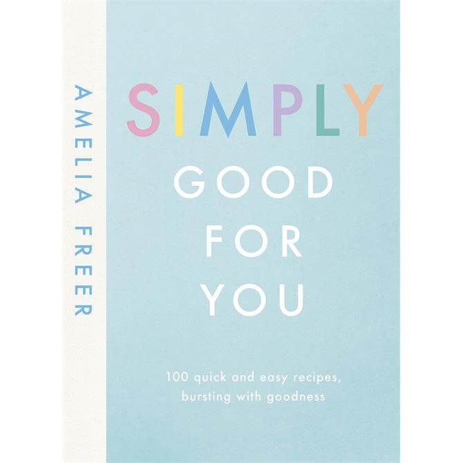 Simply Good For You: 100 quick and easy recipes, bursting with goodness By Amelia Freer (Hardback)