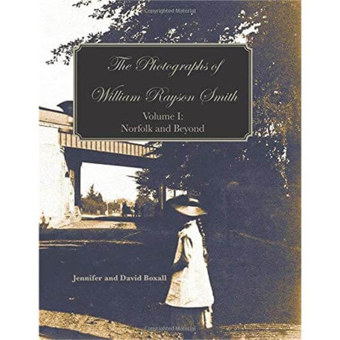 The Photographs of William Rayson Smith Volume I: Norfolk and Beyond By Jennifer & David Boxall (Paperback)