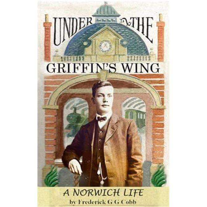 Under The Griffin's Wing: A Norwich Life By Frederick Cobb (Paperback)