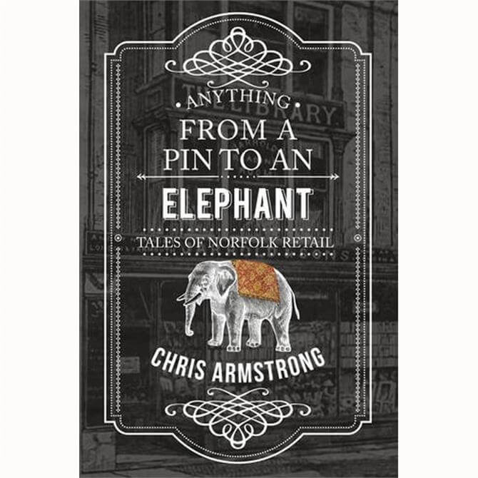 Anything From a Pin to an Elephant: Tales of Norfolk Retail by Chris Armstrong (Paperback)