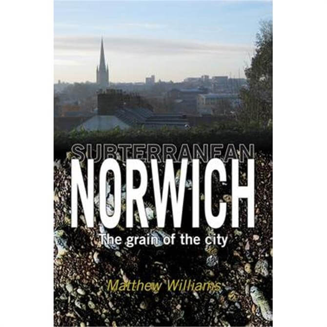 Subterranean Norwich: The Grain of the City by Matthew Williams (Paperback)