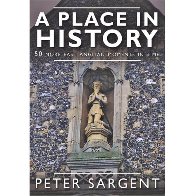 A Place In History: 50 More East Anglian Moments in Time by Peter Sargent