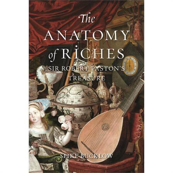 The Anatomy of Riches: Sir Robert Paston's Treasure by Spike Bucklow (Hardback)