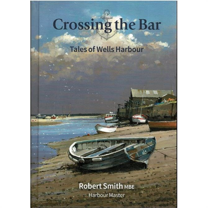 Crossing The Bar: Tales Of Wells Harbour by Robert Smith MBE (Hardback)