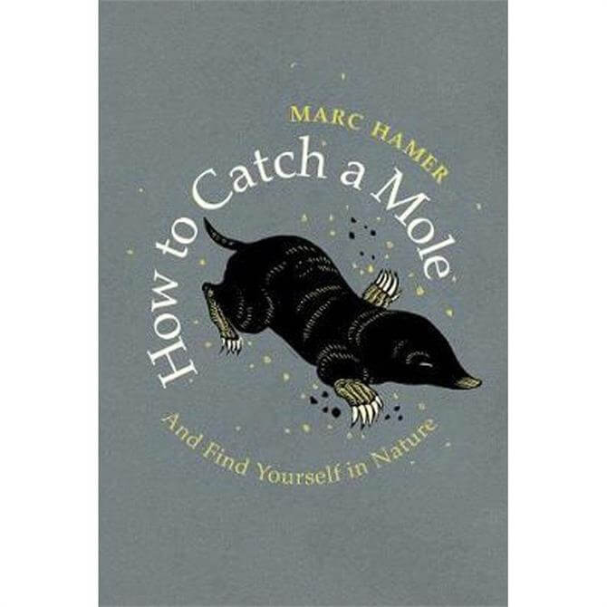 How to Catch a Mole: And Find Yourself in Nature By Marc Hamer (Hardback)