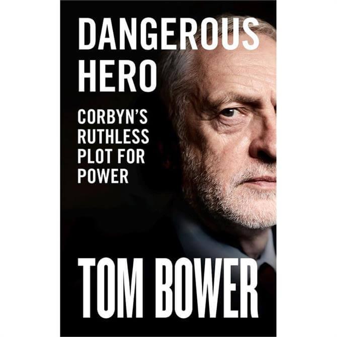 Dangerous Hero: Corbyn's Ruthless Plot for Power by Tom Bower (Hardback)