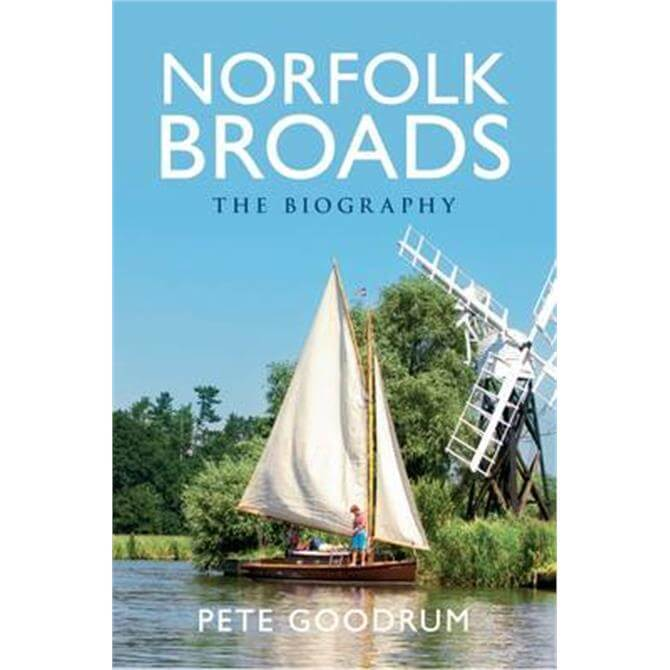 Norfolk Broads - The Biography by Pete Goodrum