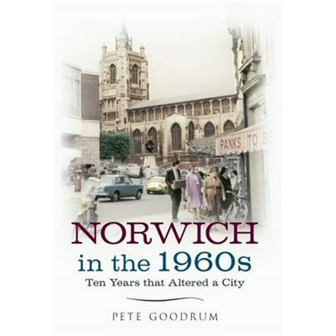 Norwich In The 1960s Ten Years That Altered a City by Pete Goodrum