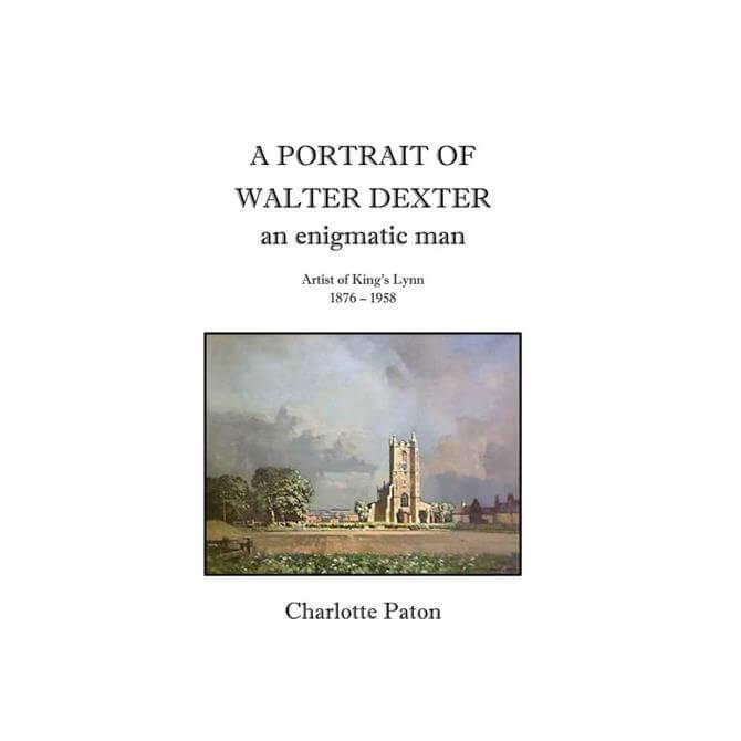 A Portrait Of Walter Dexter Artist of King's Lynn 1876 - 1958  by Charlotte Paton