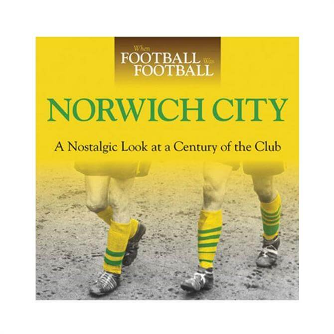 Norwich City A Nostalgic Look at a Century of the Club